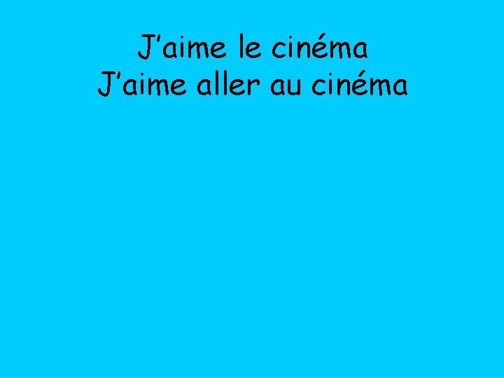 J'aime le cinéma J'aime aller au cinéma