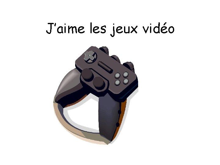 J'aime les jeux vidéo