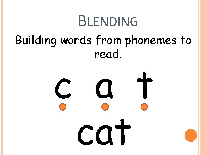 BLENDING Building words from phonemes to read. c a t cat