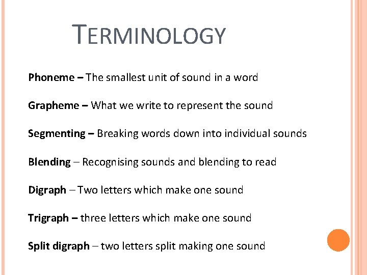 TERMINOLOGY Phoneme – The smallest unit of sound in a word Grapheme – What