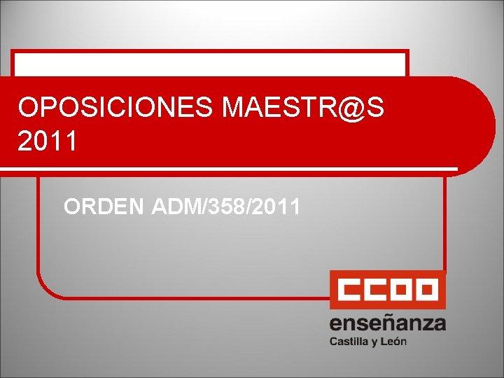 OPOSICIONES MAESTR@S 2011 ORDEN ADM/358/2011