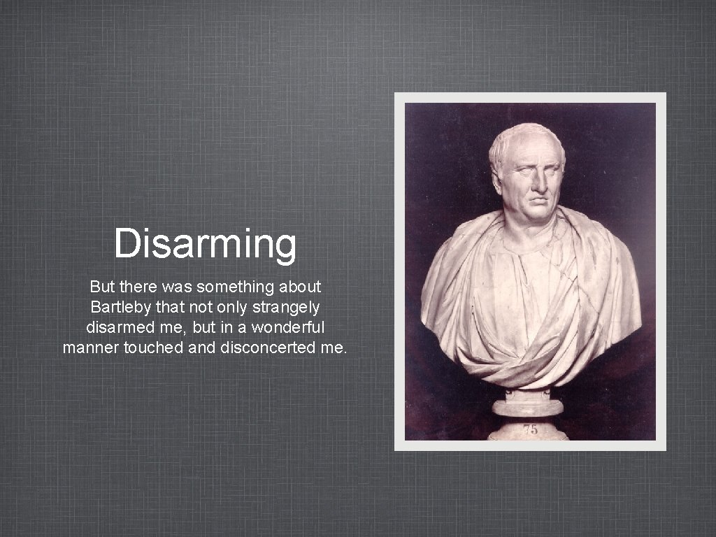Disarming But there was something about Bartleby that not only strangely disarmed me, but