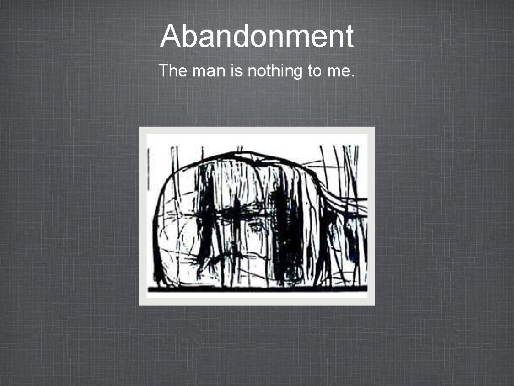 Abandonment The man is nothing to me.