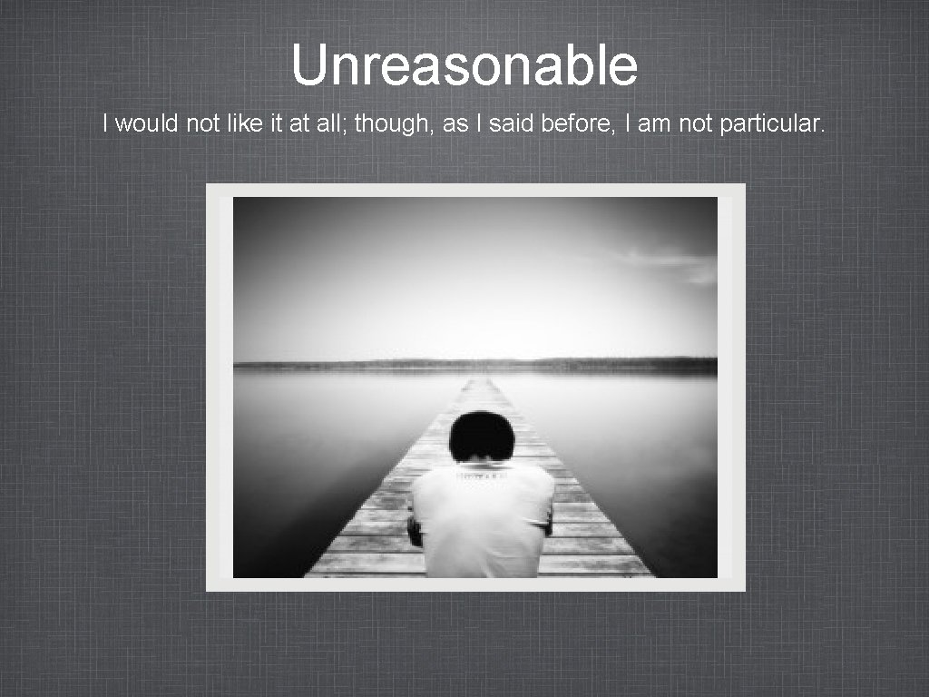 Unreasonable I would not like it at all; though, as I said before, I