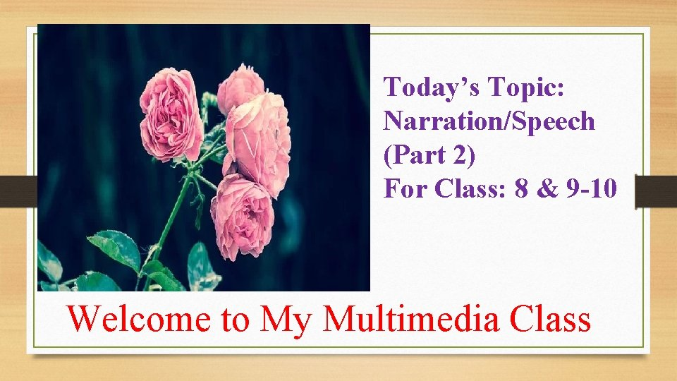 Today's Topic: Narration/Speech (Part 2) For Class: 8 & 9 -10 Welcome to My