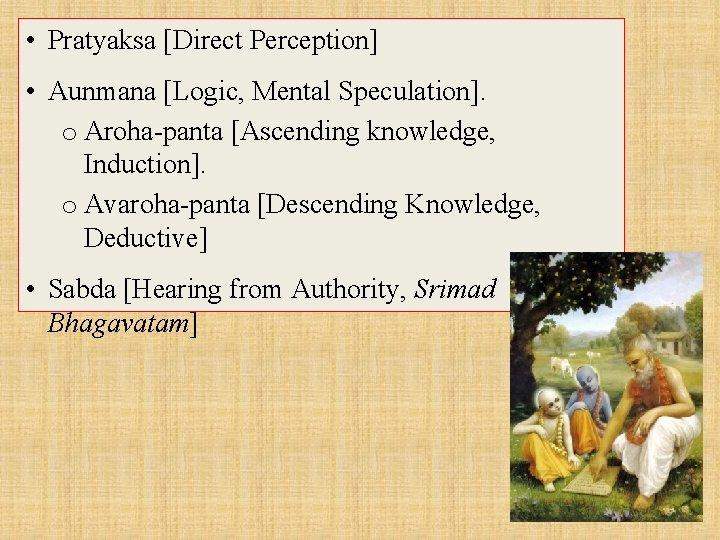 • Pratyaksa [Direct Perception] • Aunmana [Logic, Mental Speculation]. o Aroha-panta [Ascending knowledge,