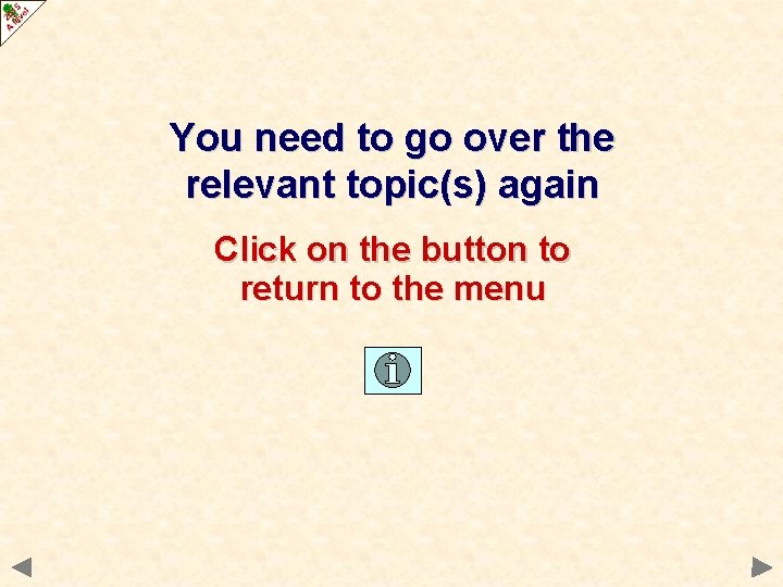 You need to go over the relevant topic(s) again Click on the button to