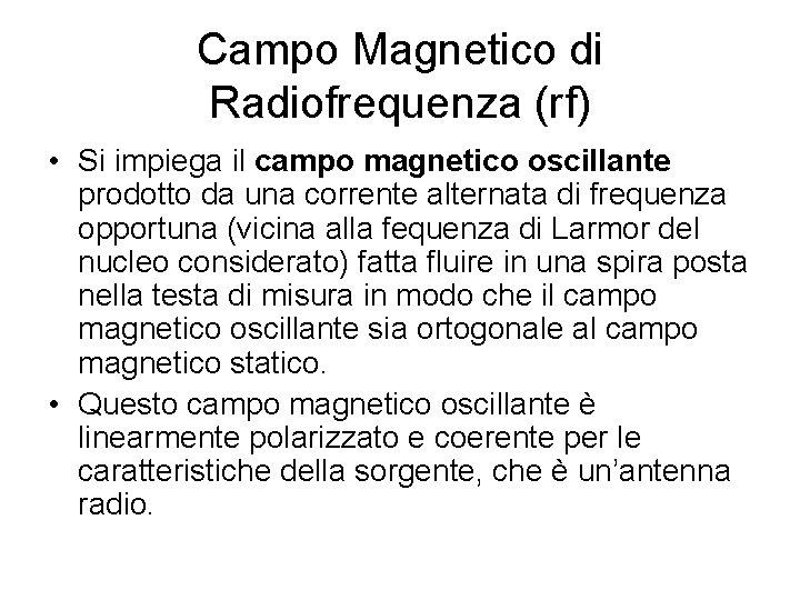 Campo Magnetico di Radiofrequenza (rf) • Si impiega il campo magnetico oscillante prodotto da