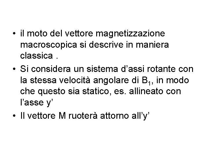 • il moto del vettore magnetizzazione macroscopica si descrive in maniera classica. •