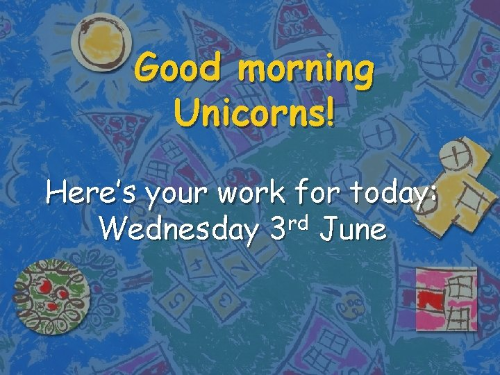 Good morning Unicorns! Here's your work for today: rd Wednesday 3 June