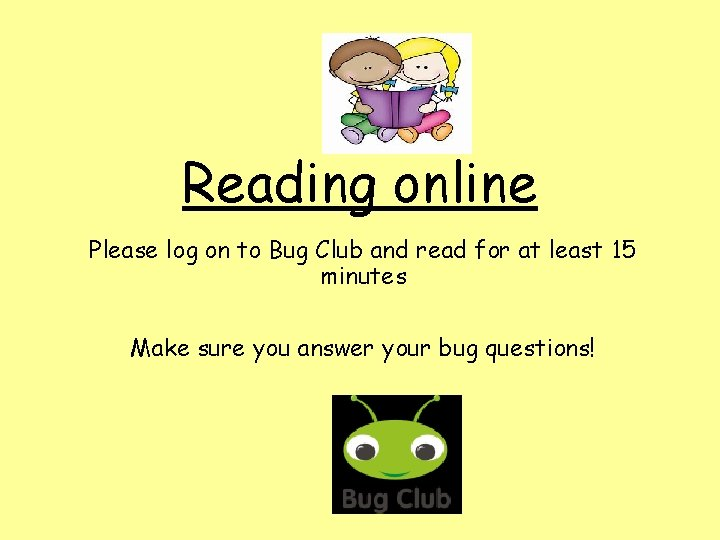 Reading online Please log on to Bug Club and read for at least 15
