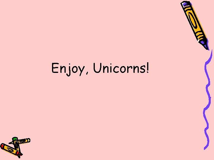 Enjoy, Unicorns!