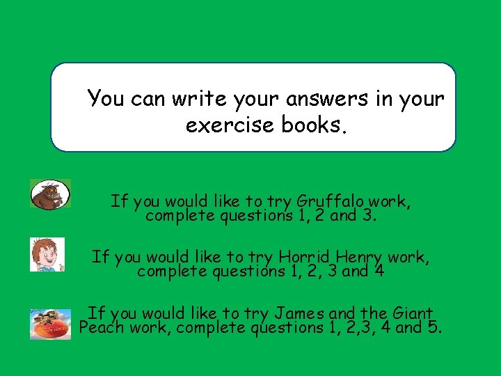 You can write your answers in your exercise books. If you would like to