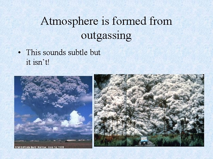 Atmosphere is formed from outgassing • This sounds subtle but it isn't!