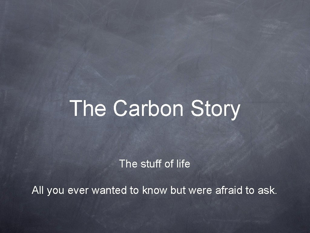 The Carbon Story The stuff of life All you ever wanted to know but