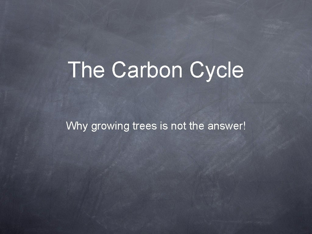 The Carbon Cycle Why growing trees is not the answer!