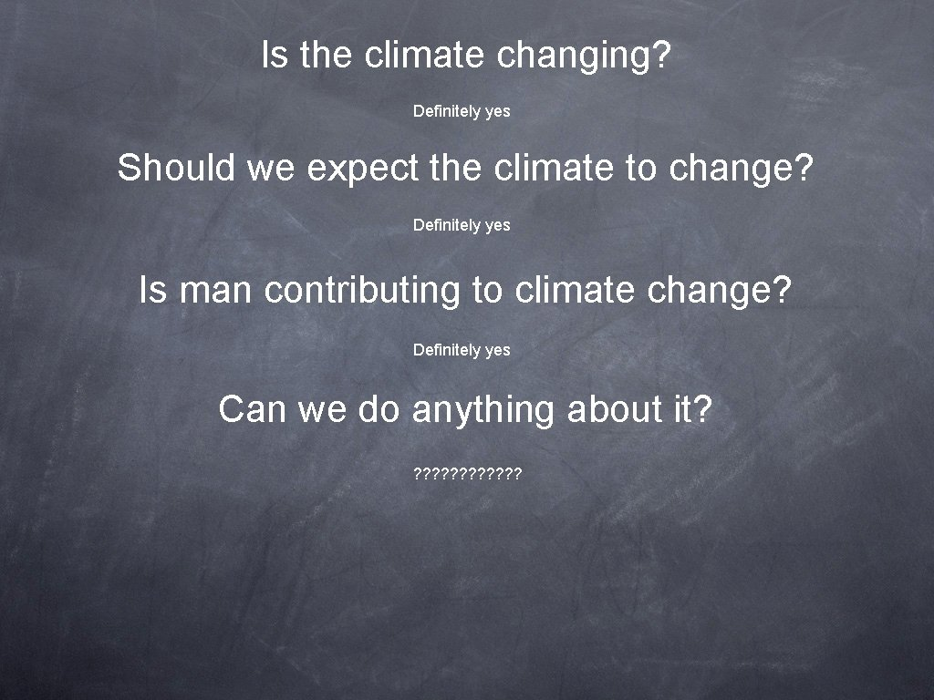 Is the climate changing? Definitely yes Should we expect the climate to change? Definitely