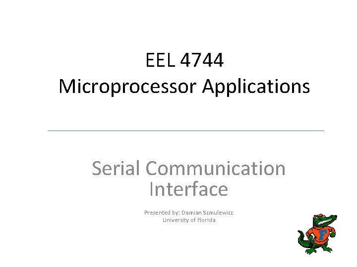 EEL 4744 Microprocessor Applications Serial Communication Interface Presented by: Damian Szmulewicz University of Florida