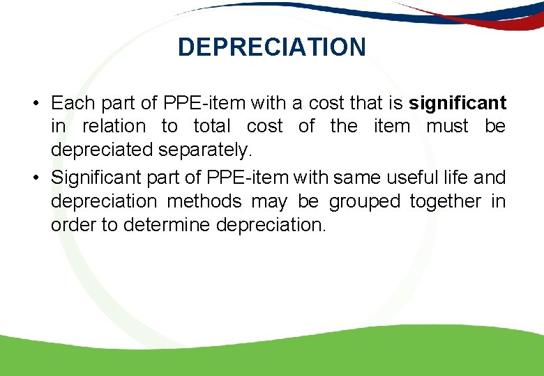 DEPRECIATION • Each part of PPE-item with a cost that is significant in relation