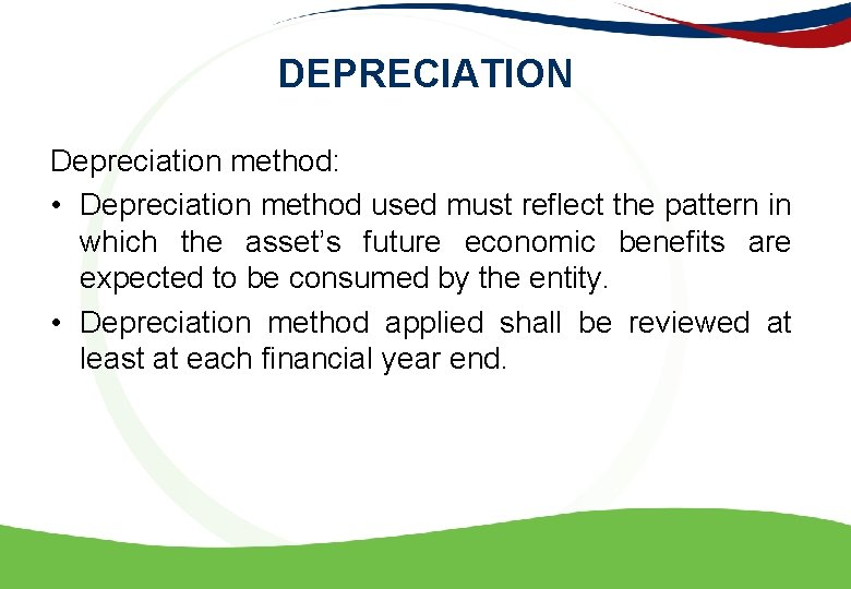 DEPRECIATION Depreciation method: • Depreciation method used must reflect the pattern in which the