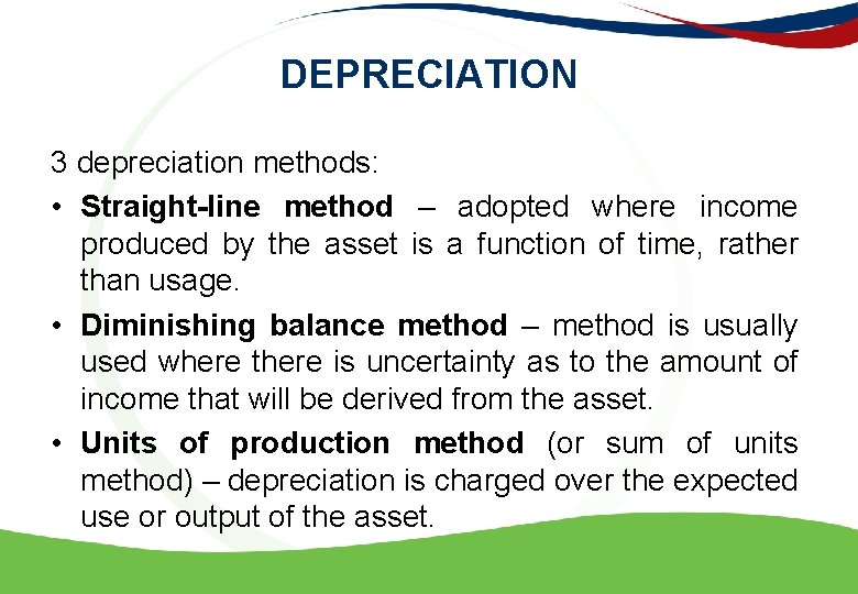 DEPRECIATION 3 depreciation methods: • Straight-line method – adopted where income produced by the