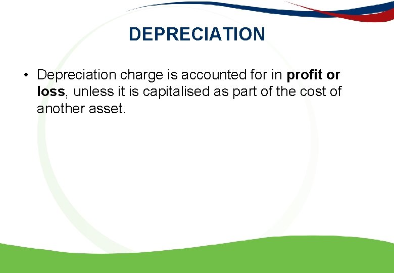 DEPRECIATION • Depreciation charge is accounted for in profit or loss, unless it is