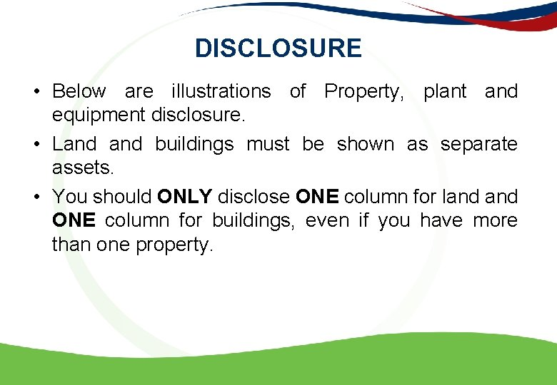 DISCLOSURE • Below are illustrations of Property, plant and equipment disclosure. • Land buildings