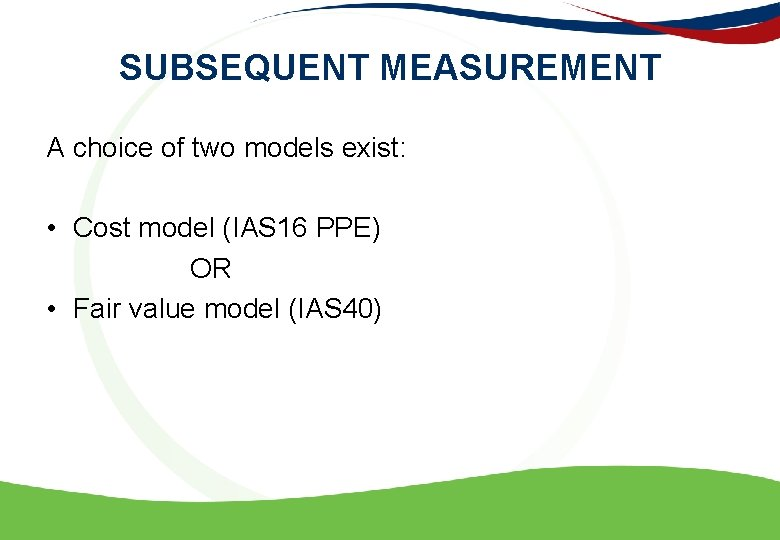 SUBSEQUENT MEASUREMENT A choice of two models exist: • Cost model (IAS 16 PPE)