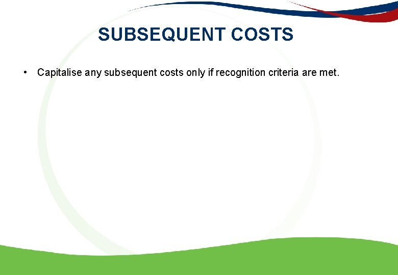 SUBSEQUENT COSTS • Capitalise any subsequent costs only if recognition criteria are met.