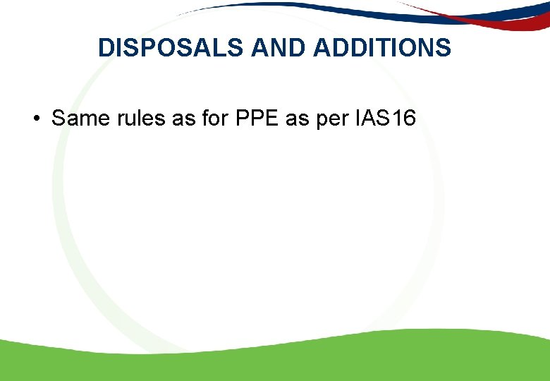 DISPOSALS AND ADDITIONS • Same rules as for PPE as per IAS 16