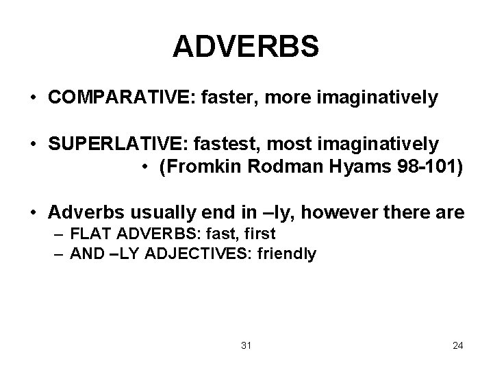 ADVERBS • COMPARATIVE: faster, more imaginatively • SUPERLATIVE: fastest, most imaginatively • (Fromkin Rodman