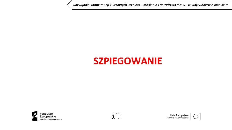 Rozwijanie kompetencji kluczowych uczniów – szkolenia i doradztwo dla JST w województwie lubelskim SZPIEGOWANIE