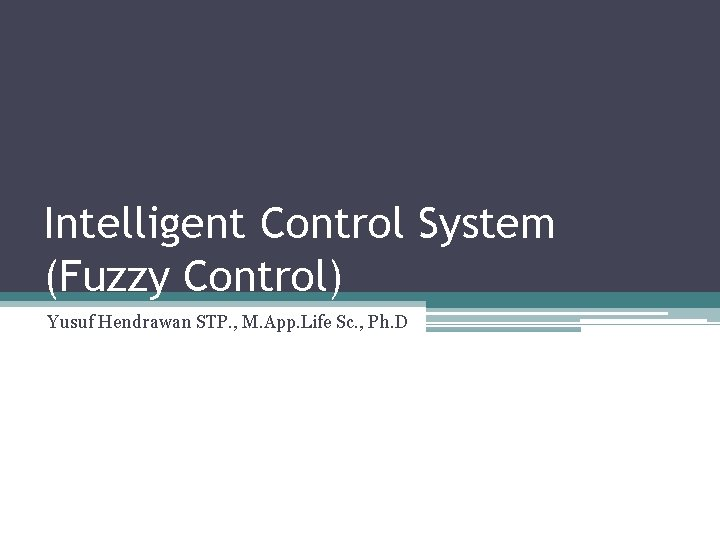 Intelligent Control System (Fuzzy Control) Yusuf Hendrawan STP. , M. App. Life Sc. ,