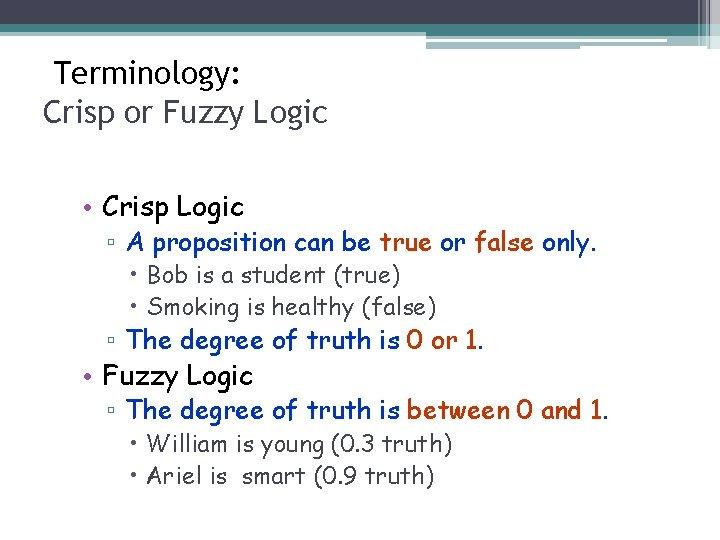 Terminology: Crisp or Fuzzy Logic • Crisp Logic ▫ A proposition can be true