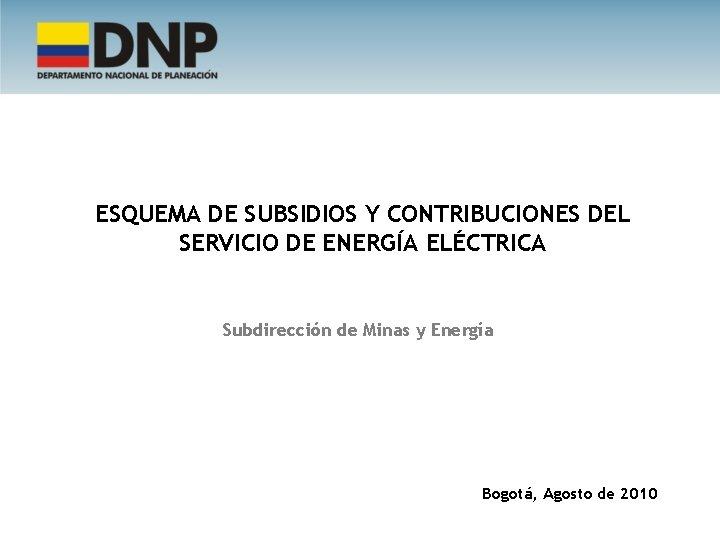ESQUEMA DE SUBSIDIOS Y CONTRIBUCIONES DEL SERVICIO DE ENERGÍA ELÉCTRICA Subdirección de Minas y
