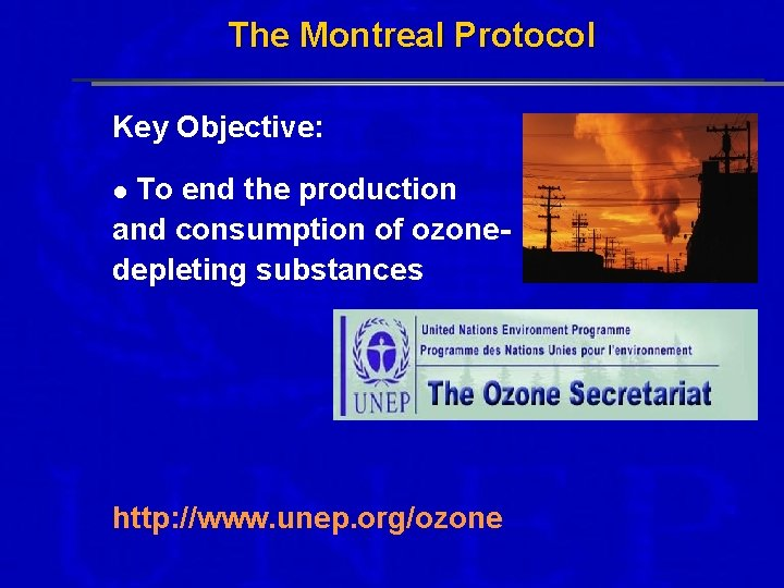 The Montreal Protocol Key Objective: To end the production and consumption of ozonedepleting substances