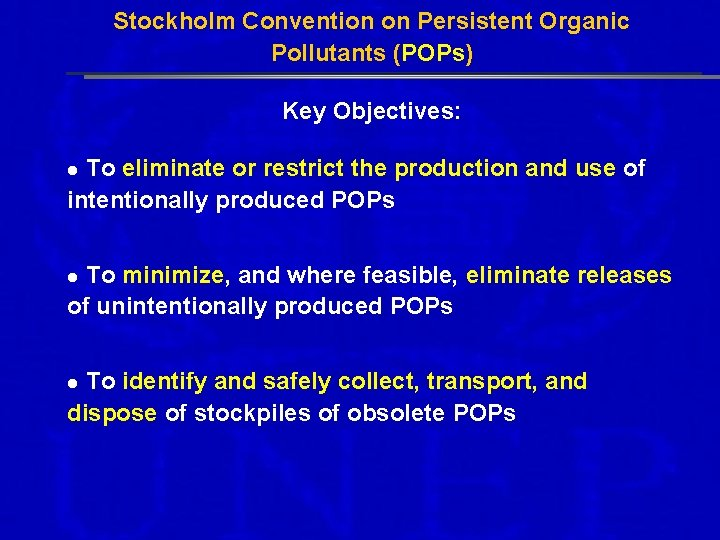 Stockholm Convention on Persistent Organic Pollutants (POPs) Key Objectives: To eliminate or restrict the