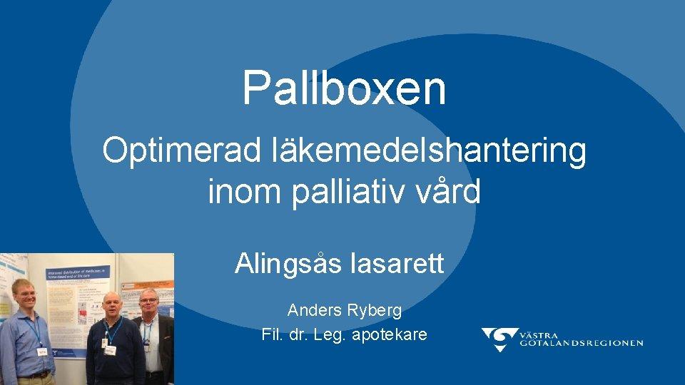Pallboxen Optimerad läkemedelshantering inom palliativ vård Alingsås lasarett Anders Ryberg Fil. dr. Leg. apotekare