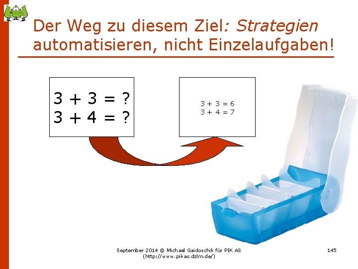 Der Weg zu diesem Ziel: Strategien automatisieren, nicht Einzelaufgaben! 3+3=? 3+4=? 3+3=6 3+4=7 September