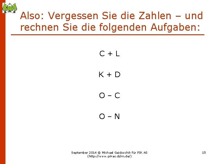Also: Vergessen Sie die Zahlen – und rechnen Sie die folgenden Aufgaben: C+L K+D