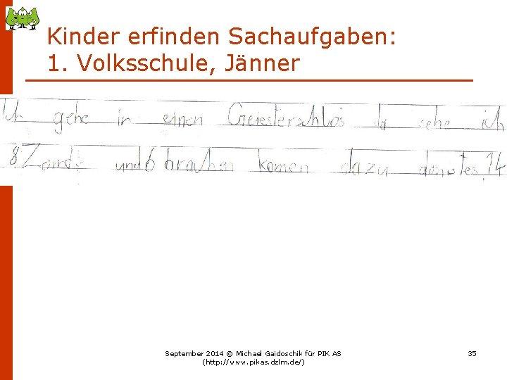 Kinder erfinden Sachaufgaben: 1. Volksschule, Jänner September 2014 © Michael Gaidoschik für PIK AS