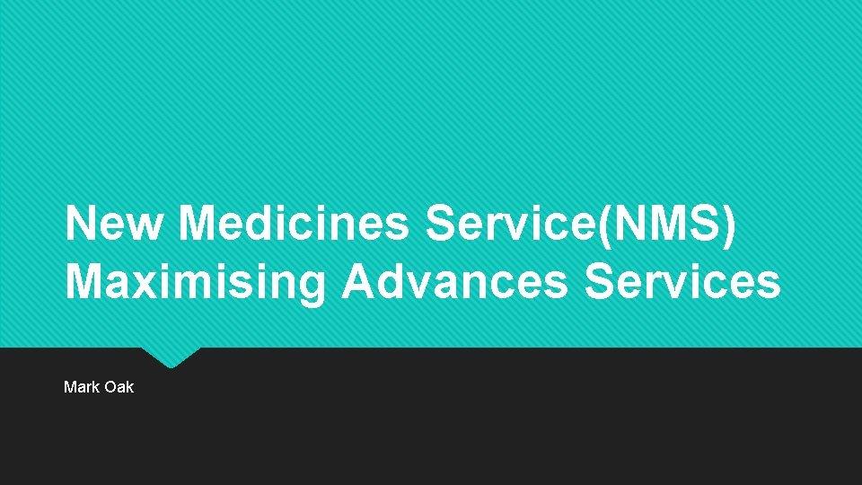 New Medicines Service(NMS) Maximising Advances Services Mark Oak