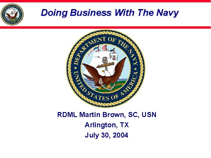 Doing Business With The Navy RDML Martin Brown, SC, USN Arlington, TX July 30,