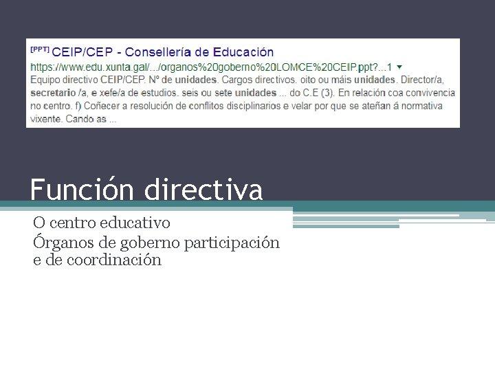 Función directiva O centro educativo Órganos de goberno participación e de coordinación