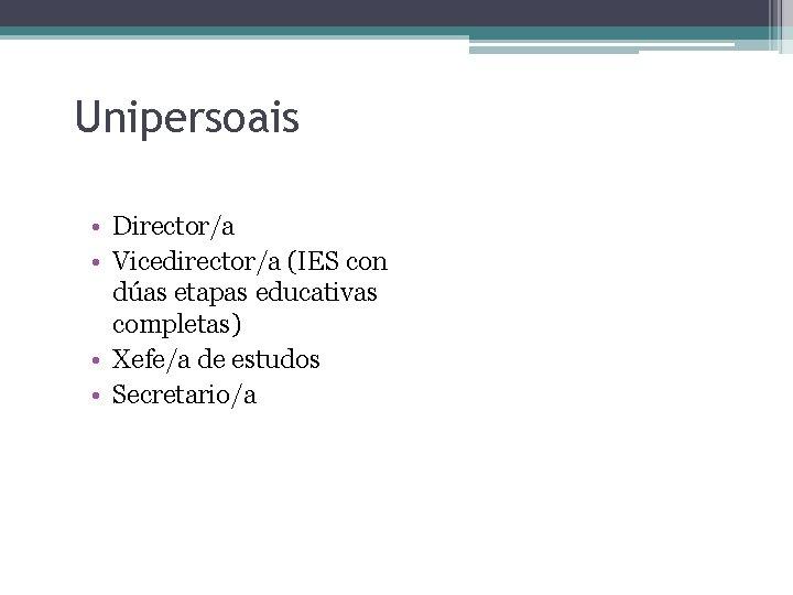 Unipersoais • Director/a • Vicedirector/a (IES con dúas etapas educativas completas) • Xefe/a de
