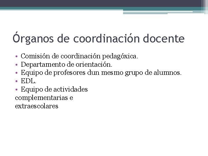 Órganos de coordinación docente • Comisión de coordinación pedagóxica. • Departamento de orientación. •