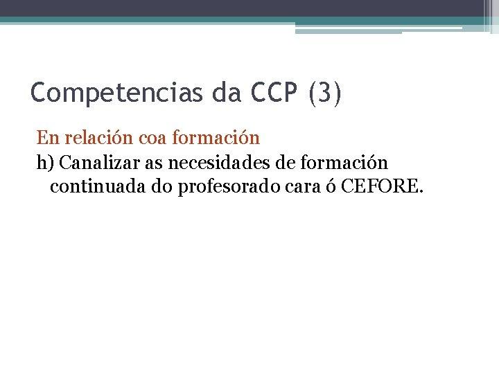 Competencias da CCP (3) En relación coa formación h) Canalizar as necesidades de formación