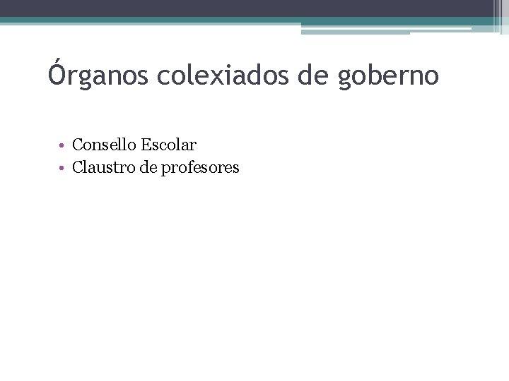 Órganos colexiados de goberno • Consello Escolar • Claustro de profesores