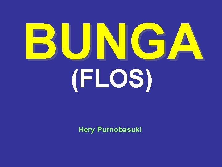 BUNGA (FLOS) Hery Purnobasuki