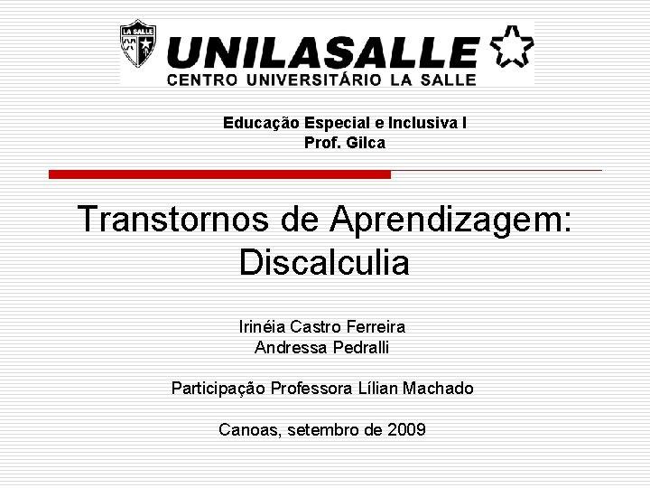 Educação Especial e Inclusiva I Prof. Gilca Transtornos de Aprendizagem: Discalculia Irinéia Castro Ferreira